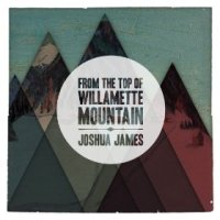 From the Top of Willamette Mountain - Joshua James (US release: 27 NOV 2012)