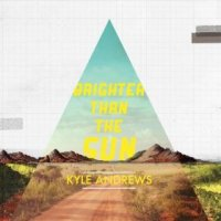 Brighter Than the Sun - Kyle Andrews (US release: 23 JUL 2013)